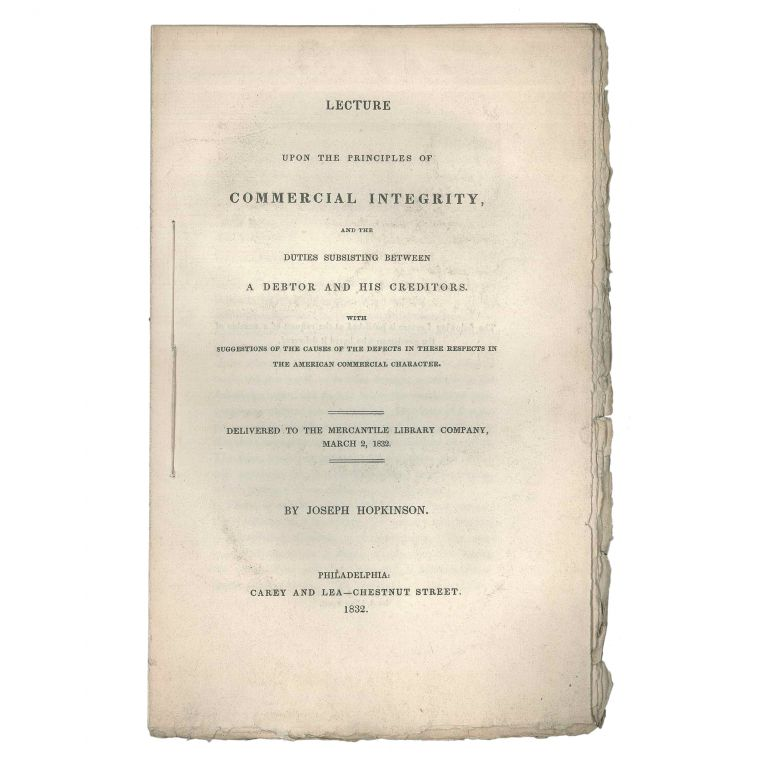 Lecture upon the Principles of Commercial Integrity, and the duties subsisting between a debtor and his creditors. With suggestions of the causes of the defects in these respects in the American commercial character. Delivered to the Mercantile Library Company, March 2, 1832. Joseph Hopkinson.