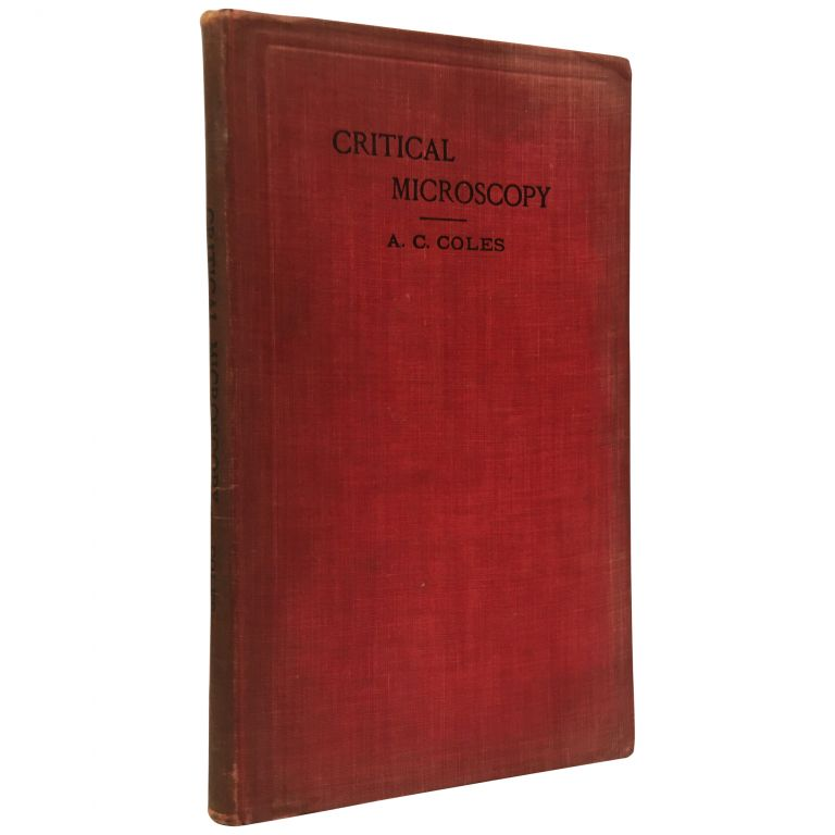 Critical Microscopy: How to Get the Most Out of the Microscope. Alfred C. Coles.