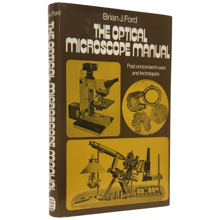 The Optical Microscope Manual: Past and Present Uses and Techniques. Brian J. Ford.