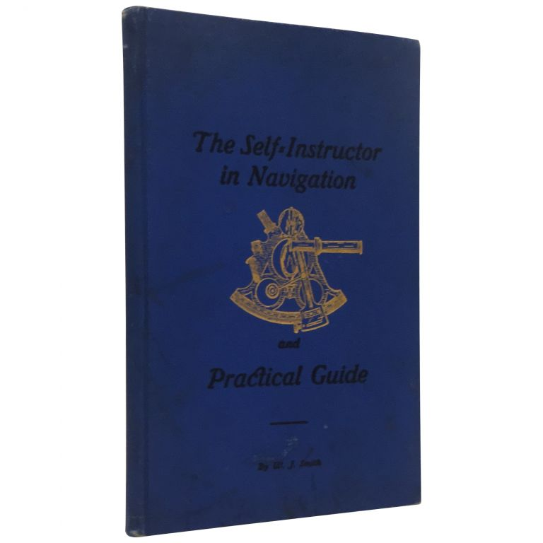 The Self-Instructor in Navigation and Practical Guide to the Examinations of the U.S. Government Inspectors for Masters and Mates of Ocean Going Steamships and Sailing Vessels. W. J. Smith.