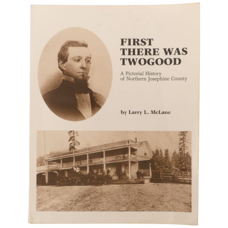 First There Was Twogood: A Pictorial History of Northern Josephine County. Larry L. McLane.