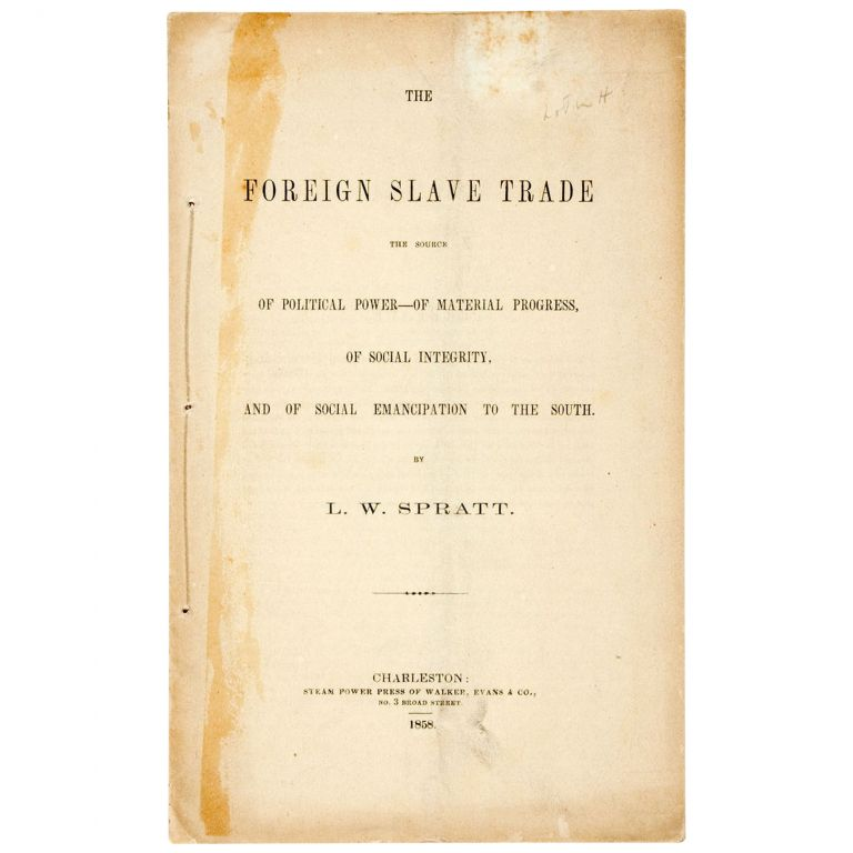 The Foreign Slave Trade: The source of political power, of material progress, of social integrity, and of social emancipation to the South. L. W. Spratt.
