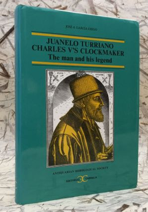 Juanelo Turriano: Charles V's Clockmaker, the Man and His Legend. José A. García-Diego