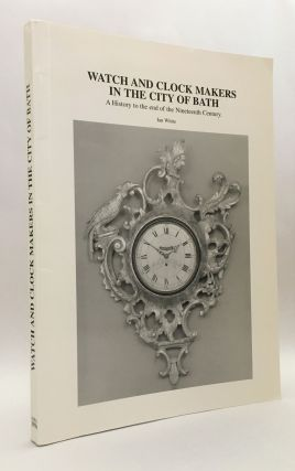 Watch and Clock Makers in the City of Bath: A History to the End of the Nineteenth Century. Ian...