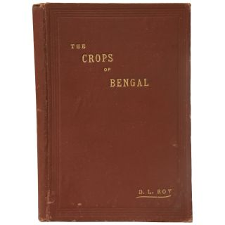 The Crops of Bengal (Being a practical treatise on the agricultural methods adopted in the Lower...