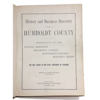 History and Business Directory of Humboldt County Descriptive of the Natural Resources, Delightful Climate, Picturesque Scenery, Beautiful Homes. The Only County in the State Containing No Chinamen