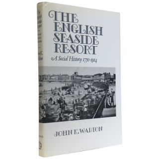 The English Seaside Resort: A Social History, 1750–1914. John K. Walton