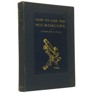 How to Use the Microscope: A Guide for the Novice. Charles A. Hall