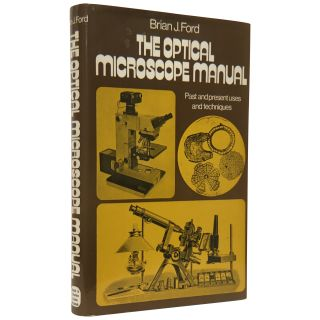 The Optical Microscope Manual: Past and Present Uses and Techniques. Brian J. Ford