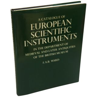 A Catalogue of European Scientific Instruments in the Department of Medieval and Later...