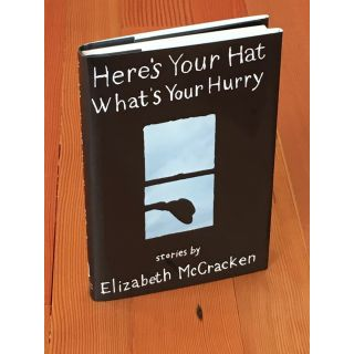 Here's Your Hat, What's Your Hurry: Stories [Inscribed]. Elizabeth McCracken